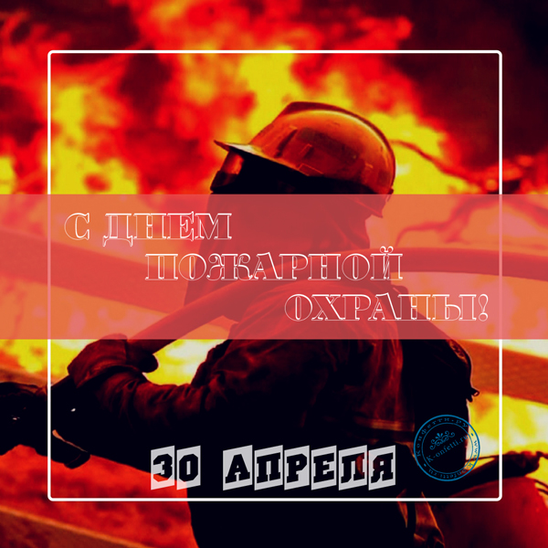 Праздник - День пожарной охраны: история, факты, идеи подарков, октрытки